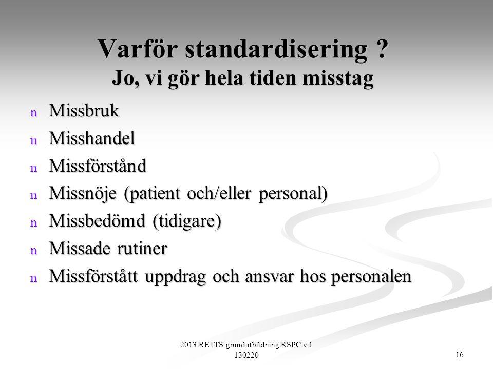 16 2013 RETTS grundutbildning RSPC v.1 130220 Varför standardisering ? Jo, vi gör hela tiden misstag n Missbruk n Misshandel n Missförstånd n Missnöje