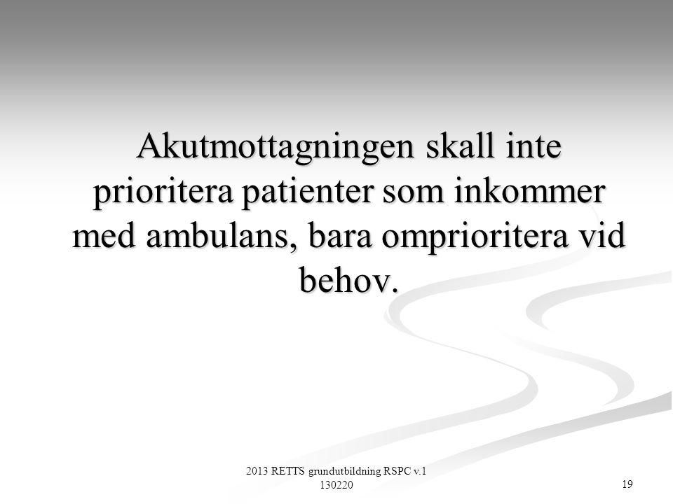 19 2013 RETTS grundutbildning RSPC v.1 130220 Akutmottagningen skall inte prioritera patienter som inkommer med ambulans, bara omprioritera vid behov.