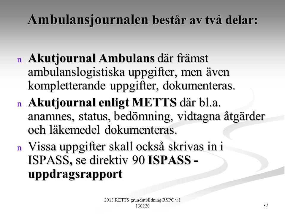 32 2013 RETTS grundutbildning RSPC v.1 130220 Ambulansjournalen består av två delar: n Akutjournal Ambulans där främst ambulanslogistiska uppgifter, m