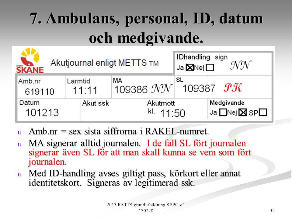 35 2013 RETTS grundutbildning RSPC v.1 130220 7. Ambulans, personal, ID, datum och medgivande. n Amb.nr = sex sista siffrorna i RAKEL-numret. n MA sig