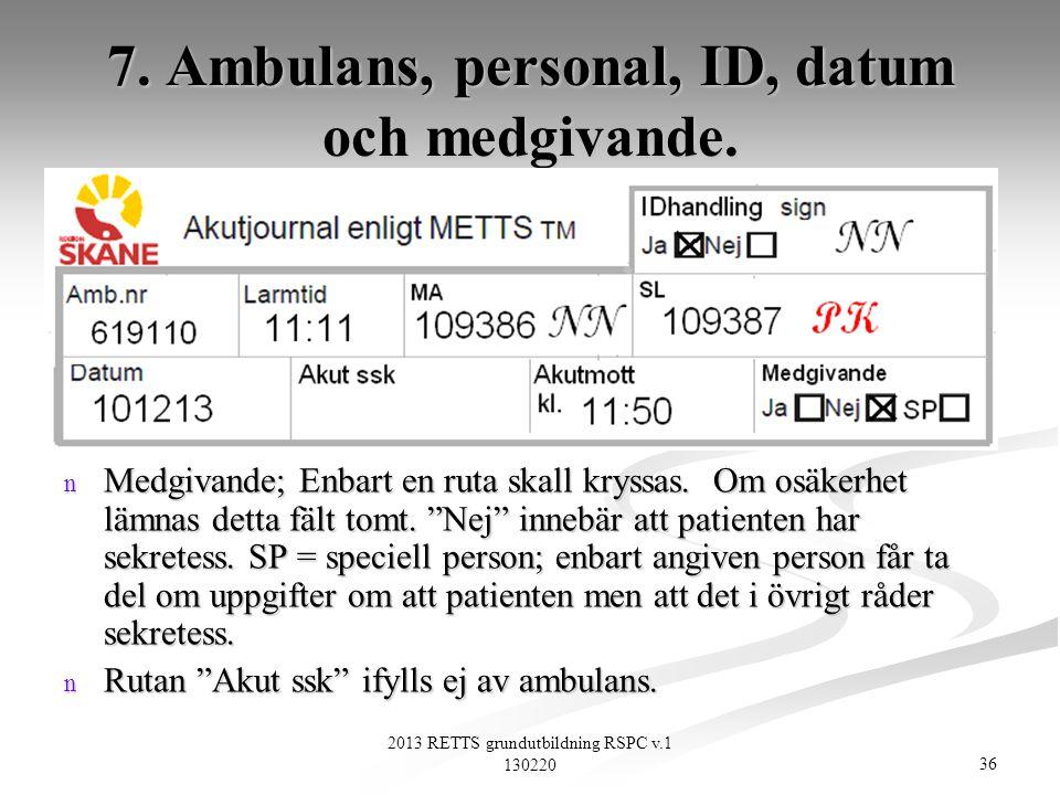 36 2013 RETTS grundutbildning RSPC v.1 130220 7. Ambulans, personal, ID, datum och medgivande. n Medgivande; Enbart en ruta skall kryssas. Om osäkerhe
