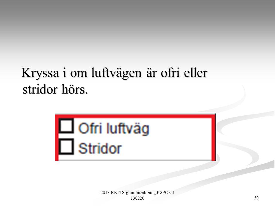 50 2013 RETTS grundutbildning RSPC v.1 130220 Kryssa i om luftvägen är ofri eller stridor hörs. Kryssa i om luftvägen är ofri eller stridor hörs.