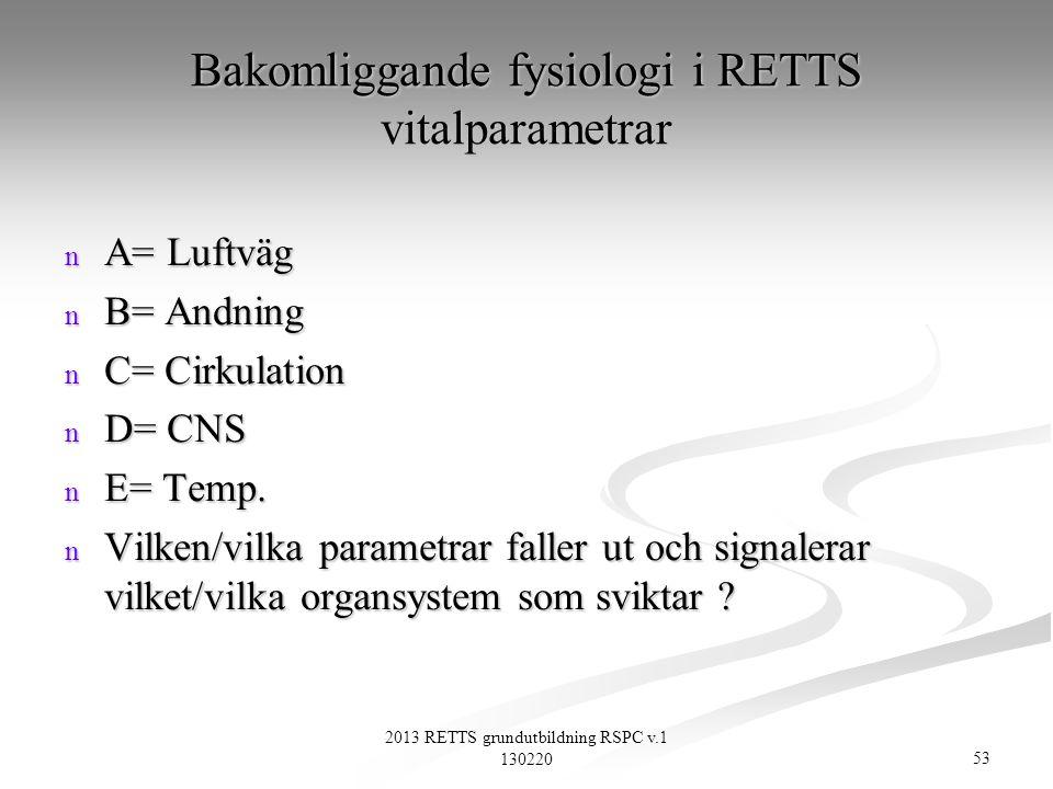 53 2013 RETTS grundutbildning RSPC v.1 130220 Bakomliggande fysiologi i RETTS vitalparametrar n A= Luftväg n B= Andning n C= Cirkulation n D= CNS n E=