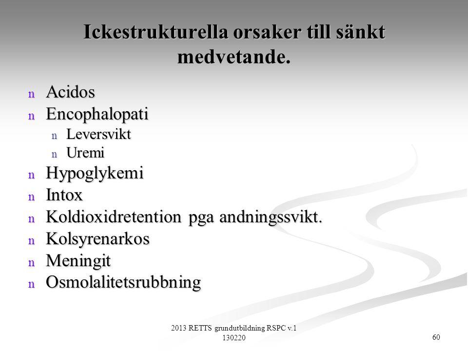60 2013 RETTS grundutbildning RSPC v.1 130220 Ickestrukturella orsaker till sänkt medvetande. n Acidos n Encophalopati n Leversvikt n Uremi n Hypoglyk