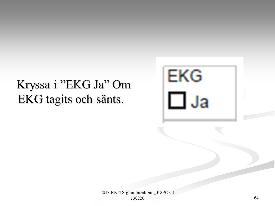 """64 2013 RETTS grundutbildning RSPC v.1 130220 Kryssa i """"EKG Ja"""" Om EKG tagits och sänts. Kryssa i """"EKG Ja"""" Om EKG tagits och sänts."""