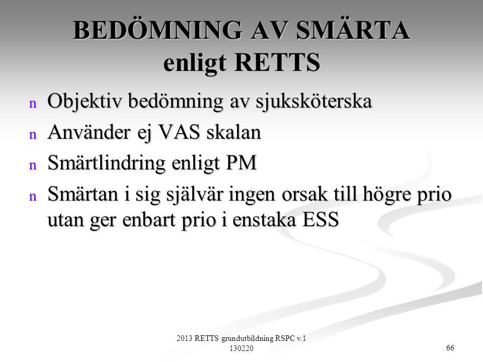 66 2013 RETTS grundutbildning RSPC v.1 130220 BEDÖMNING AV SMÄRTA enligt RETTS n Objektiv bedömning av sjuksköterska n Använder ej VAS skalan n Smärtl
