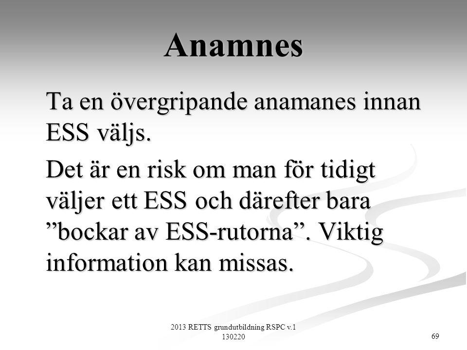 69 2013 RETTS grundutbildning RSPC v.1 130220 Anamnes Ta en övergripande anamanes innan ESS väljs. Det är en risk om man för tidigt väljer ett ESS och