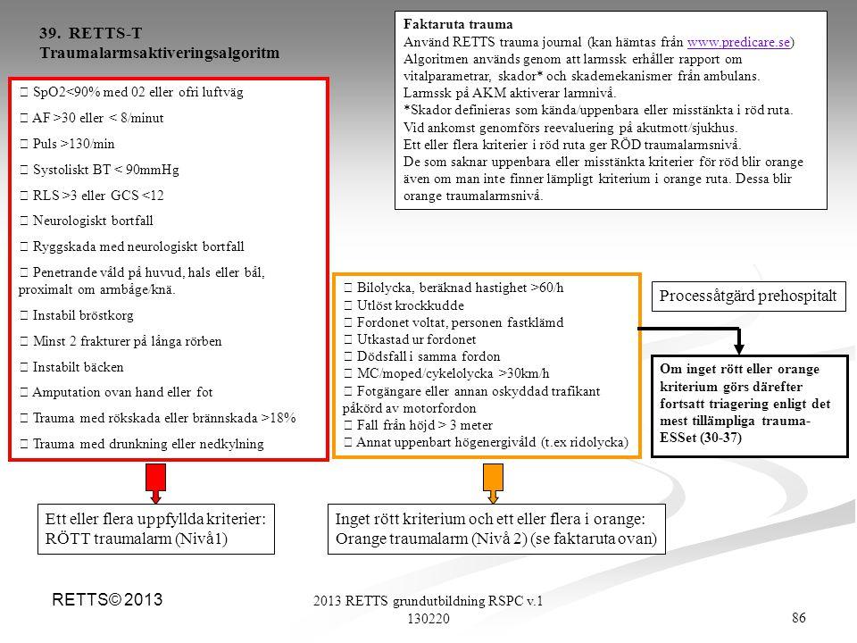 86 2013 RETTS grundutbildning RSPC v.1 130220 RETTS© 2013  SpO2<90% med 02 eller ofri luftväg  AF >30 eller < 8/minut  Puls >130/min  Systoliskt B
