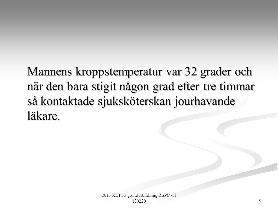 10 2013 RETTS grundutbildning RSPC v.1 130220 Mannens kroppstemperatur var 32 grader och när den bara stigit någon grad efter tre timmar så kontaktade sjuksköterskan jourhavande läkare.