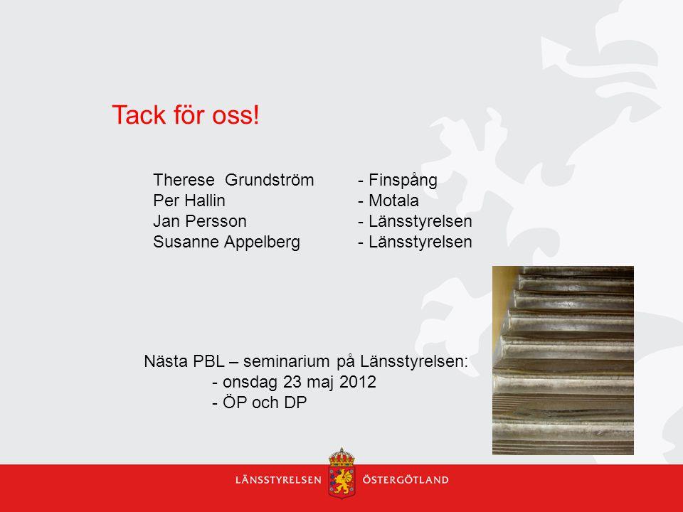 Tack för oss! Therese Grundström - Finspång Per Hallin - Motala Jan Persson - Länsstyrelsen Susanne Appelberg- Länsstyrelsen Nästa PBL – seminarium på