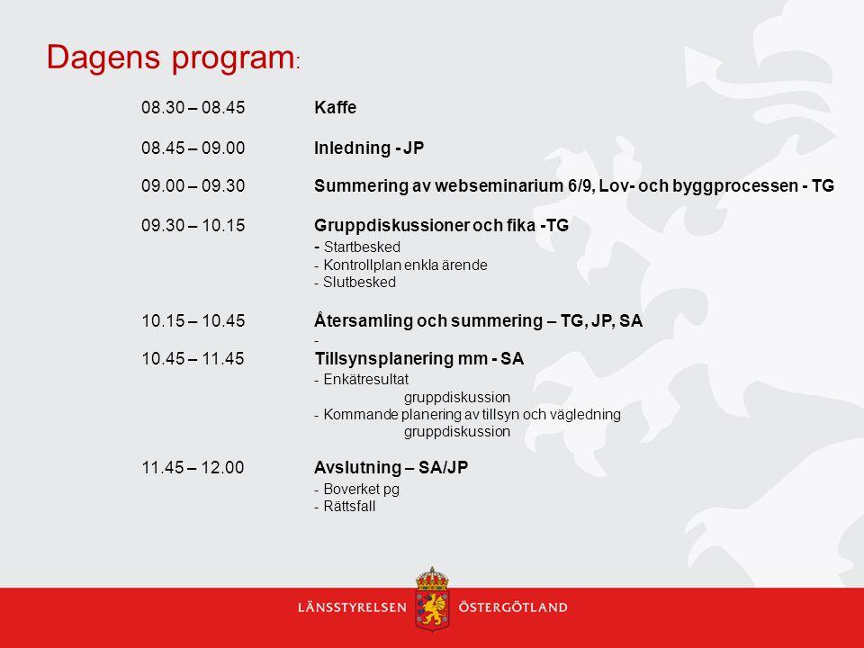 Dagens program : 08.30 – 08.45 Kaffe 08.45 – 09.00 Inledning - JP 09.00 – 09.30 Summering av webseminarium 6/9, Lov- och byggprocessen - TG 09.30 – 10.15 Gruppdiskussioner och fika -TG - Startbesked - Kontrollplan enkla ärende - Slutbesked 10.15 – 10.45 Återsamling och summering – TG, JP, SA - 10.45 – 11.45Tillsynsplanering mm - SA - Enkätresultat gruppdiskussion - Kommande planering av tillsyn och vägledning gruppdiskussion 11.45 – 12.00Avslutning – SA/JP - Boverket pg - Rättsfall