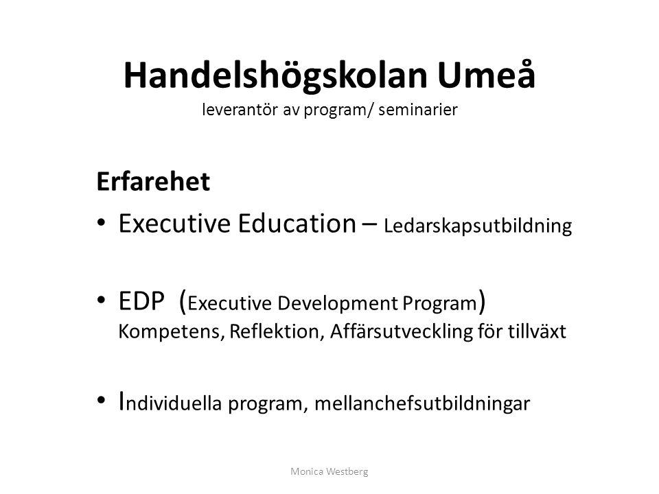 EDP - modell (Executive Development Program) Kompetens, Reflektion, Affärsutveckling för tillväxt Ägarintressen Verksamhetsidé och vision Strategisk omgivning Kunder konkurrenter leverantörer nu och i framtiden Strategisk förmåga Kompetens och resurser nu och i framtiden Utvecklingsstrategi Produkter/ tjänster verksamhetsområden nu och i framtiden Behov av utveckling / resurser Uppföljning och styrning Monica Westberg