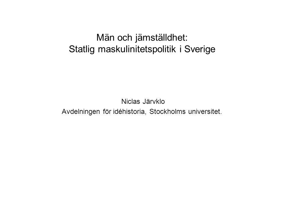 Män och jämställdhet: Statlig maskulinitetspolitik i Sverige Niclas Järvklo Avdelningen för idéhistoria, Stockholms universitet.