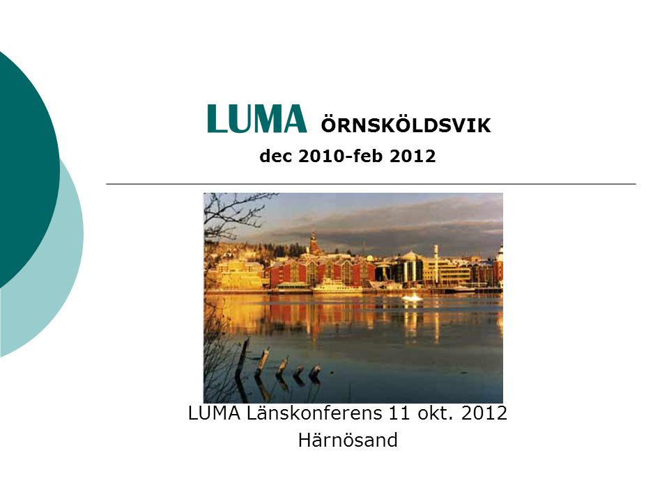 LUMA ÖRNSKÖLDSVIK dec 2010-feb 2012 LUMA Länskonferens 11 okt. 2012 Härnösand