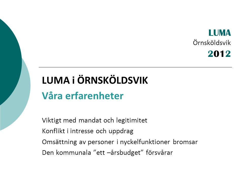 LUMA Örnsköldsvik LUMA i ÖRNSKÖLDSVIK Våra erfarenheter Viktigt med mandat och legitimitet Konflikt i intresse och uppdrag Omsättning av personer i nyckelfunktioner bromsar Den kommunala ett –årsbudget försvårar 2012