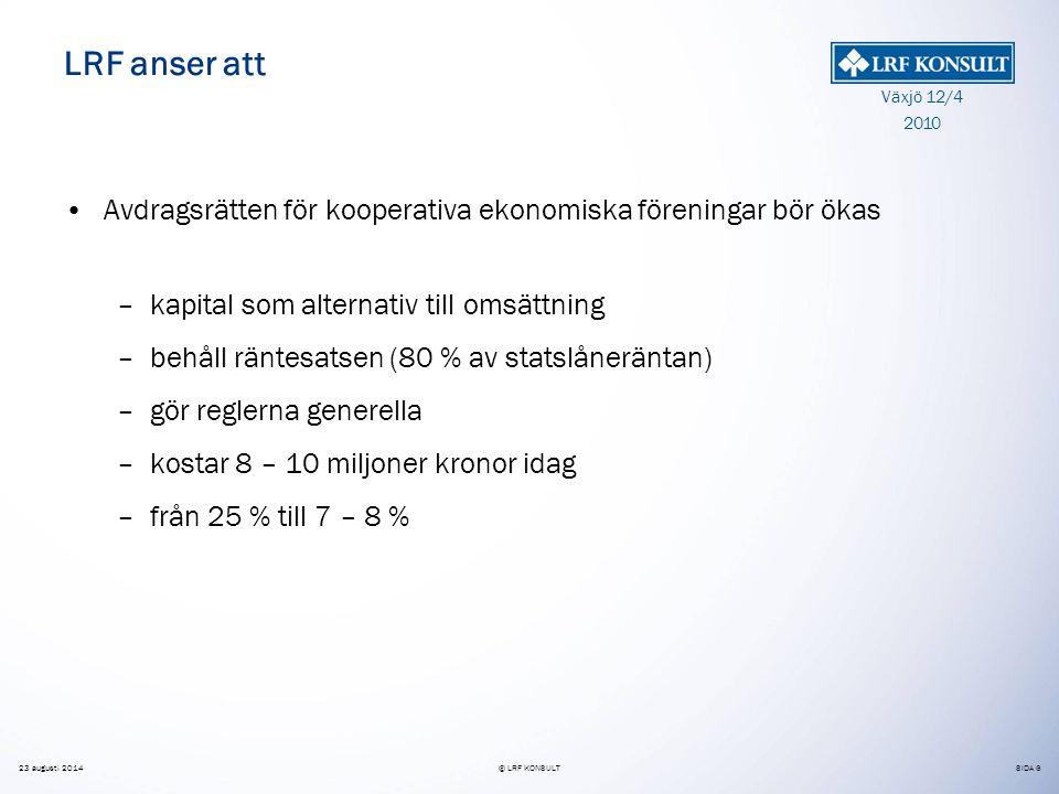 SIDA 6 Växjö 12/4 2010 23 augusti 2014© LRF KONSULT LRF anser att Avdragsrätten för kooperativa ekonomiska föreningar bör ökas –kapital som alternativ till omsättning –behåll räntesatsen (80 % av statslåneräntan) –gör reglerna generella –kostar 8 – 10 miljoner kronor idag –från 25 % till 7 – 8 %