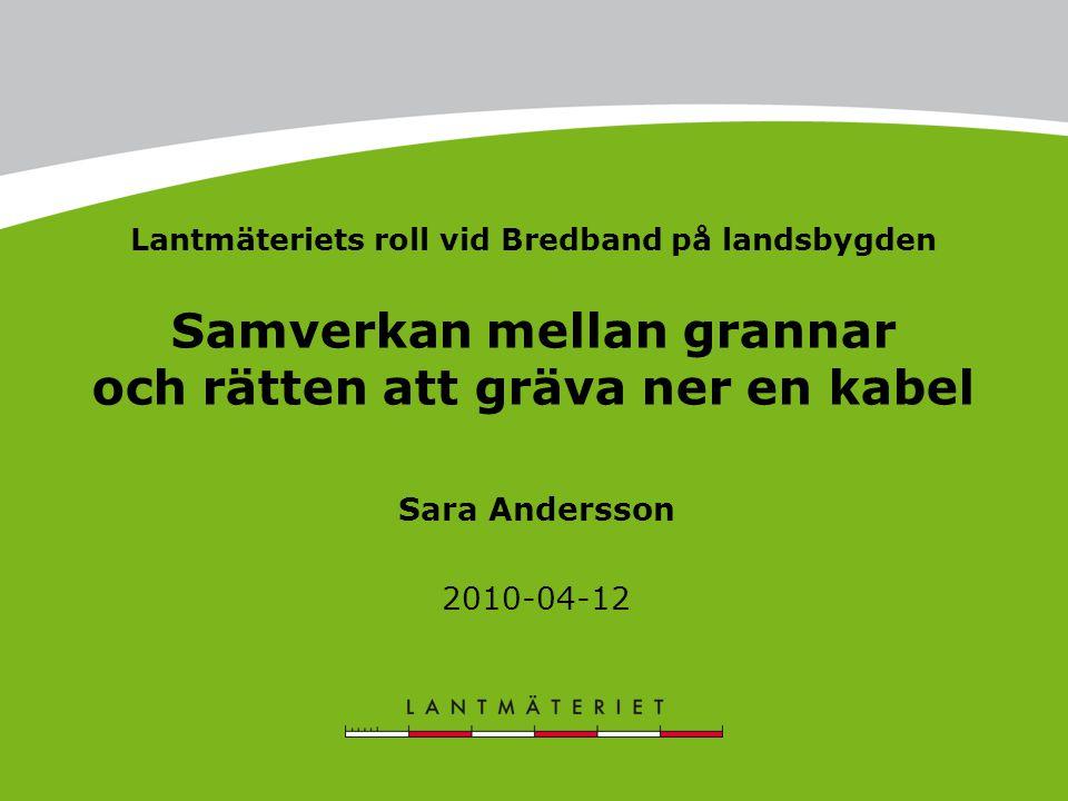 Lantmäteriets roll vid Bredband på landsbygden Samverkan mellan grannar och rätten att gräva ner en kabel Sara Andersson 2010-04-12