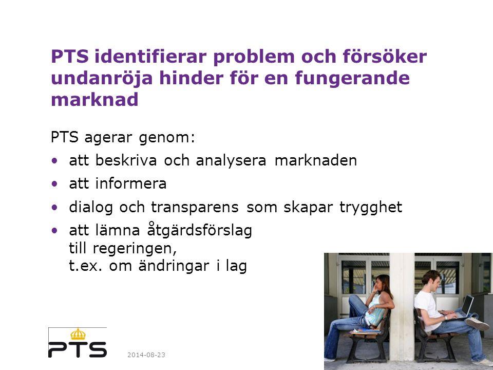 2014-08-23 PTS identifierar problem och försöker undanröja hinder för en fungerande marknad PTS agerar genom: att beskriva och analysera marknaden att informera dialog och transparens som skapar trygghet att lämna åtgärdsförslag till regeringen, t.ex.