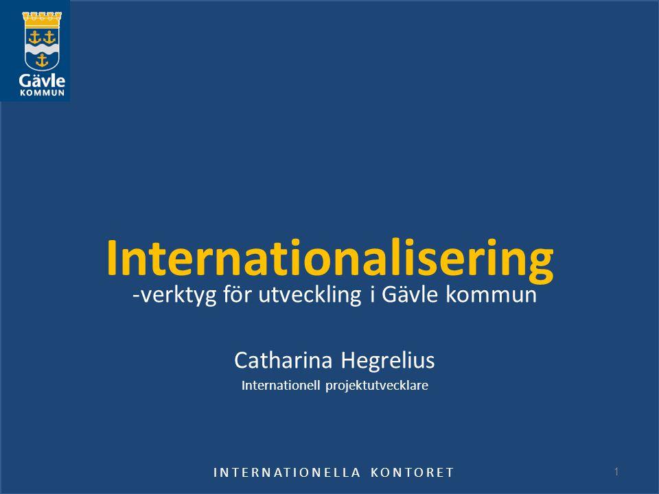 Internationalisering -verktyg för utveckling i Gävle kommun Catharina Hegrelius Internationell projektutvecklare INTERNATIONELLA KONTORET 1