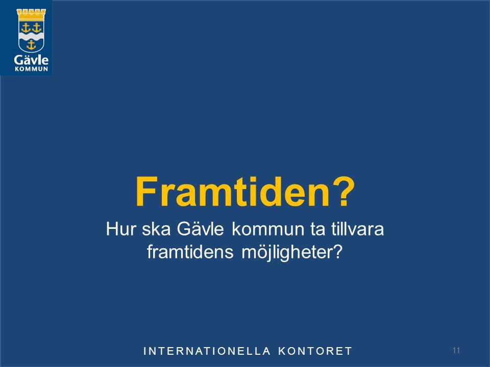 Framtiden? Hur ska Gävle kommun ta tillvara framtidens möjligheter? INTERNATIONELLA KONTORET 11
