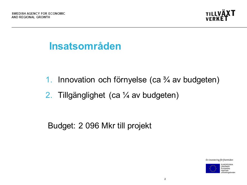 SWEDISH AGENCY FOR ECONOMIC AND REGIONAL GROWTH Insatsområden 1.Innovation och förnyelse (ca ¾ av budgeten) 2.Tillgänglighet (ca ¼ av budgeten) Budget