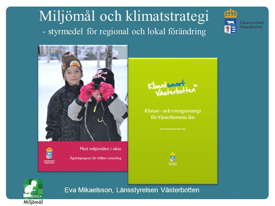 Miljömål och klimatstrategi - styrmedel för regional och lokal förändring Eva Mikaelsson, Länsstyrelsen Västerbotten