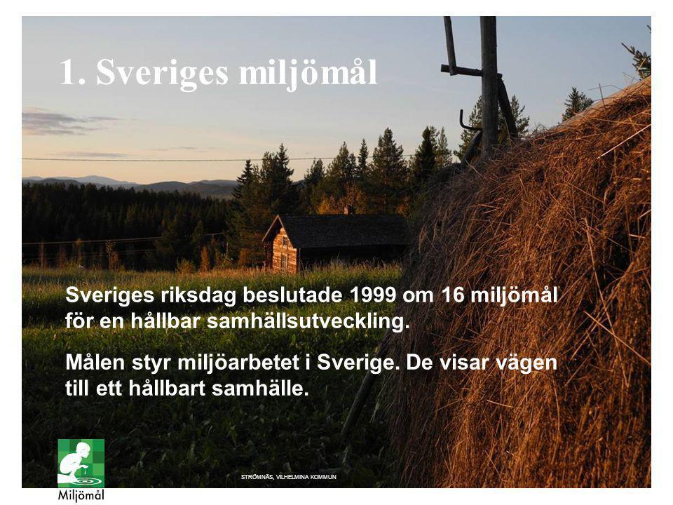1. Sveriges miljömål STRÖMNÄS, VILHELMINA KOMMUN Sveriges riksdag beslutade 1999 om 16 miljömål för en hållbar samhällsutveckling. Målen styr miljöarb