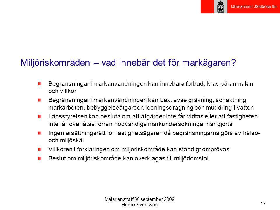 Mälarlänsträff 30 september 2009 Henrik Svensson 17 Miljöriskområden – vad innebär det för markägaren? Begränsningar i markanvändningen kan innebära f