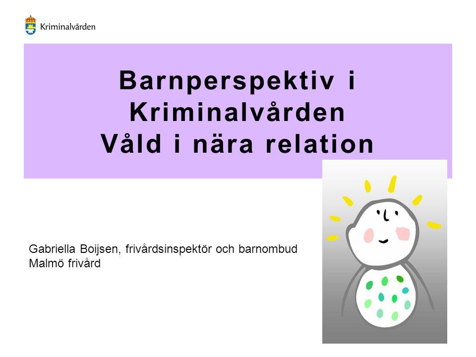 Barnperspektiv i Kriminalvården Våld i nära relation Gabriella Boijsen, frivårdsinspektör och barnombud Malmö frivård