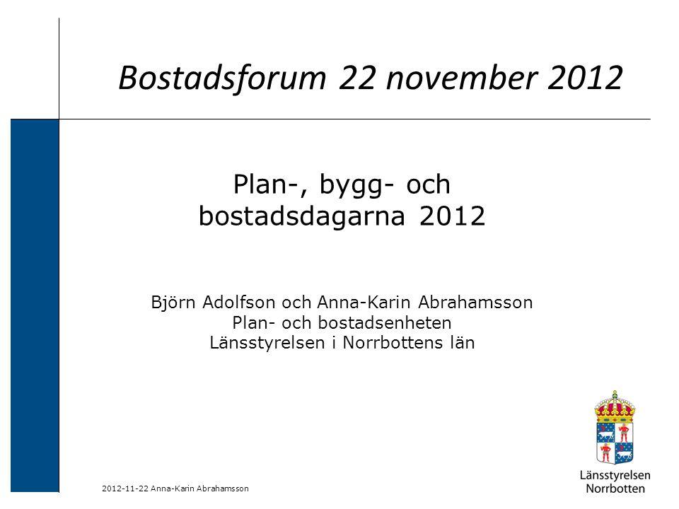 2012-11-22 Anna-Karin Abrahamsson Bostadsforum 22 november 2012 Plan-, bygg- och bostadsdagarna 2012 Björn Adolfson och Anna-Karin Abrahamsson Plan- och bostadsenheten Länsstyrelsen i Norrbottens län