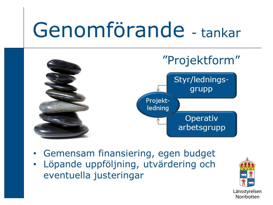 Genomförande - tankar Styr/lednings- grupp Operativ arbetsgrupp Projektform Projekt- ledning Gemensam finansiering, egen budget Löpande uppföljning, utvärdering och eventuella justeringar