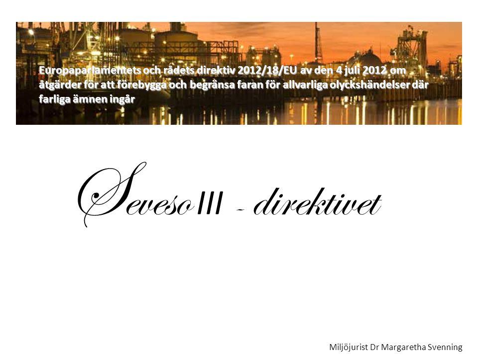 Europaparlamentets och rådets direktiv 2012/18/EU av den 4 juli 2012 om åtgärder för att förebygga och begränsa faran för allvarliga olyckshändelser där farliga ämnen ingår S eveso III - direktivet Miljöjurist Dr Margaretha Svenning