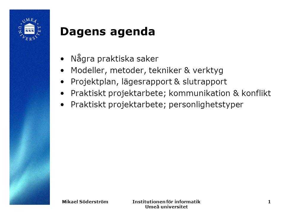 Institutionen för informatik Umeå universitet Dagens agenda Några praktiska saker Modeller, metoder, tekniker & verktyg Projektplan, lägesrapport & slutrapport Praktiskt projektarbete; kommunikation & konflikt Praktiskt projektarbete; personlighetstyper 1Mikael Söderström