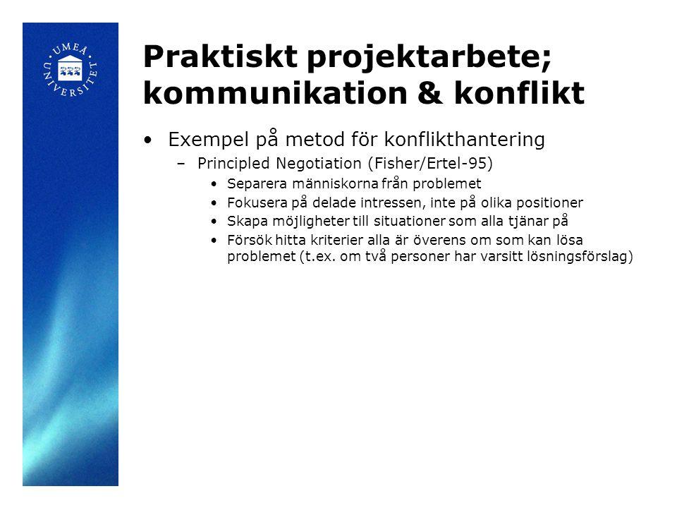 Praktiskt projektarbete; kommunikation & konflikt Exempel på metod för konflikthantering –Principled Negotiation (Fisher/Ertel-95) Separera människorna från problemet Fokusera på delade intressen, inte på olika positioner Skapa möjligheter till situationer som alla tjänar på Försök hitta kriterier alla är överens om som kan lösa problemet (t.ex.