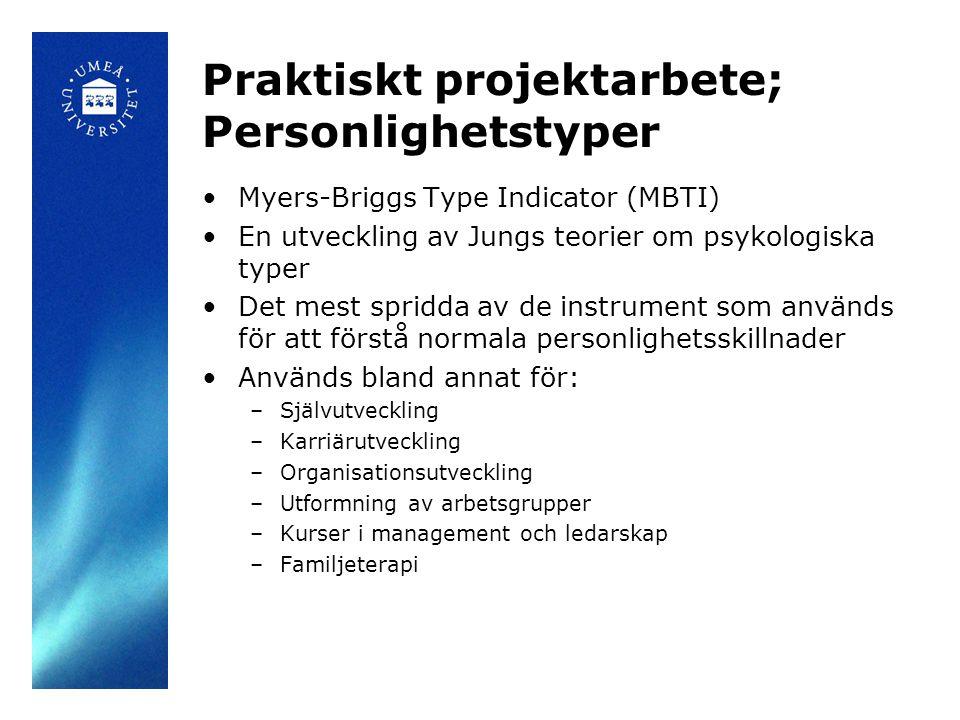 Praktiskt projektarbete; Personlighetstyper Myers-Briggs Type Indicator (MBTI) En utveckling av Jungs teorier om psykologiska typer Det mest spridda av de instrument som används för att förstå normala personlighetsskillnader Används bland annat för: –Självutveckling –Karriärutveckling –Organisationsutveckling –Utformning av arbetsgrupper –Kurser i management och ledarskap –Familjeterapi