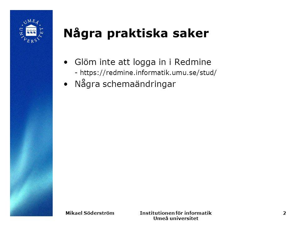 Institutionen för informatik Umeå universitet Några praktiska saker Glöm inte att logga in i Redmine - https://redmine.informatik.umu.se/stud/ Några schemaändringar 2Mikael Söderström