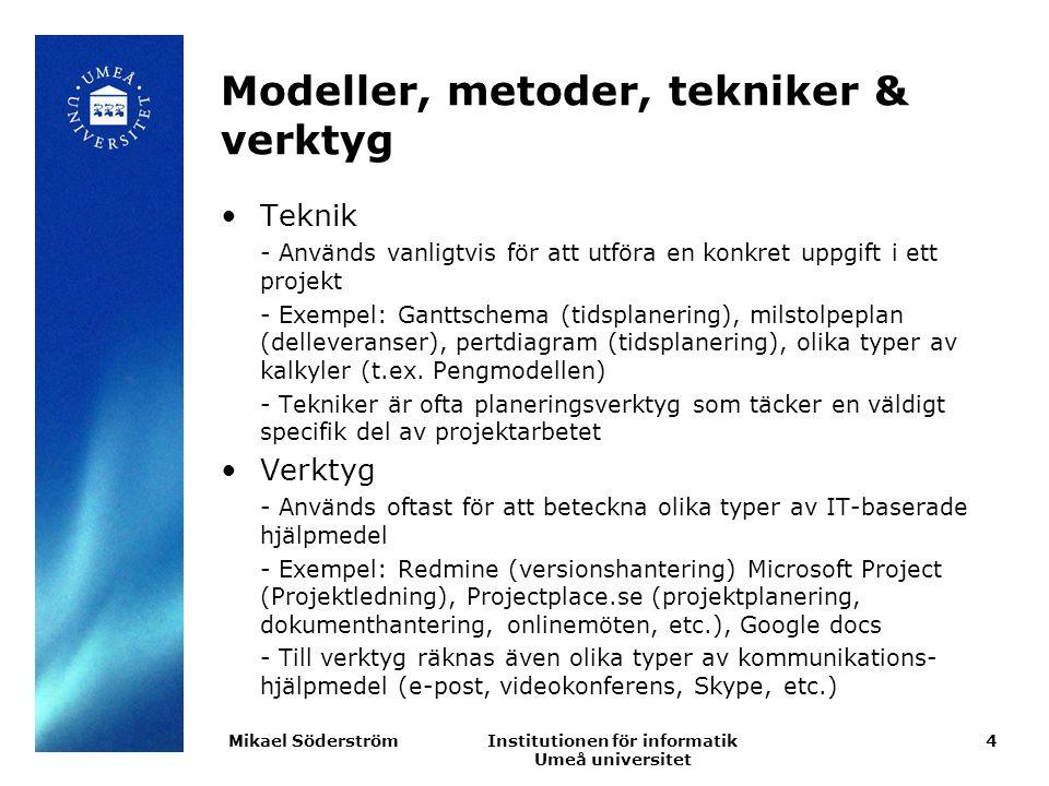 Institutionen för informatik Umeå universitet Modeller, metoder, tekniker & verktyg Teknik - Används vanligtvis för att utföra en konkret uppgift i ett projekt - Exempel: Ganttschema (tidsplanering), milstolpeplan (delleveranser), pertdiagram (tidsplanering), olika typer av kalkyler (t.ex.