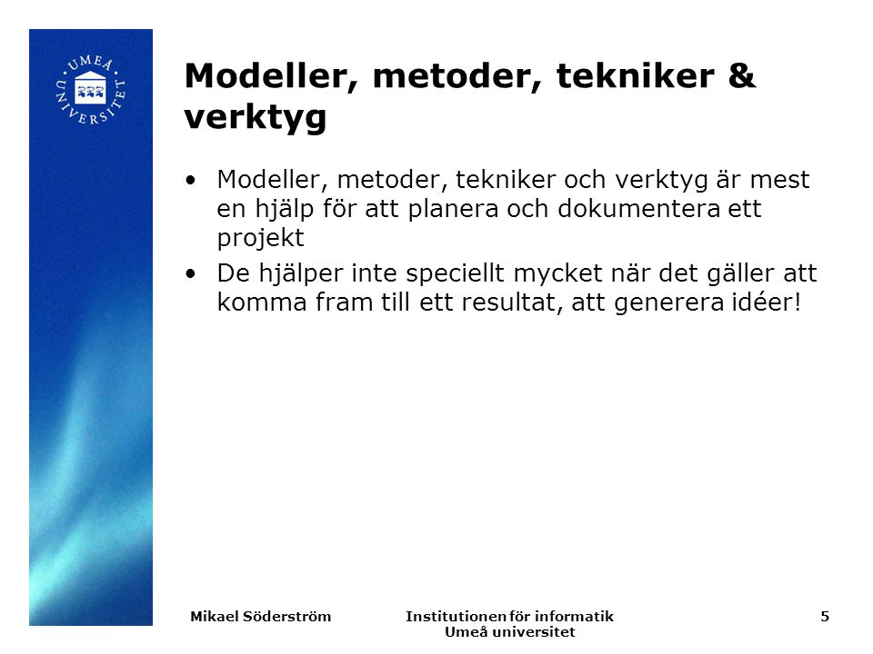Institutionen för informatik Umeå universitet Modeller, metoder, tekniker & verktyg Modeller, metoder, tekniker och verktyg är mest en hjälp för att planera och dokumentera ett projekt De hjälper inte speciellt mycket när det gäller att komma fram till ett resultat, att generera idéer.