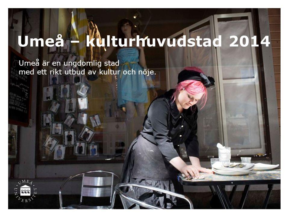 Umeå – kulturhuvudstad 2014 Umeå är en ungdomlig stad med ett rikt utbud av kultur och nöje.