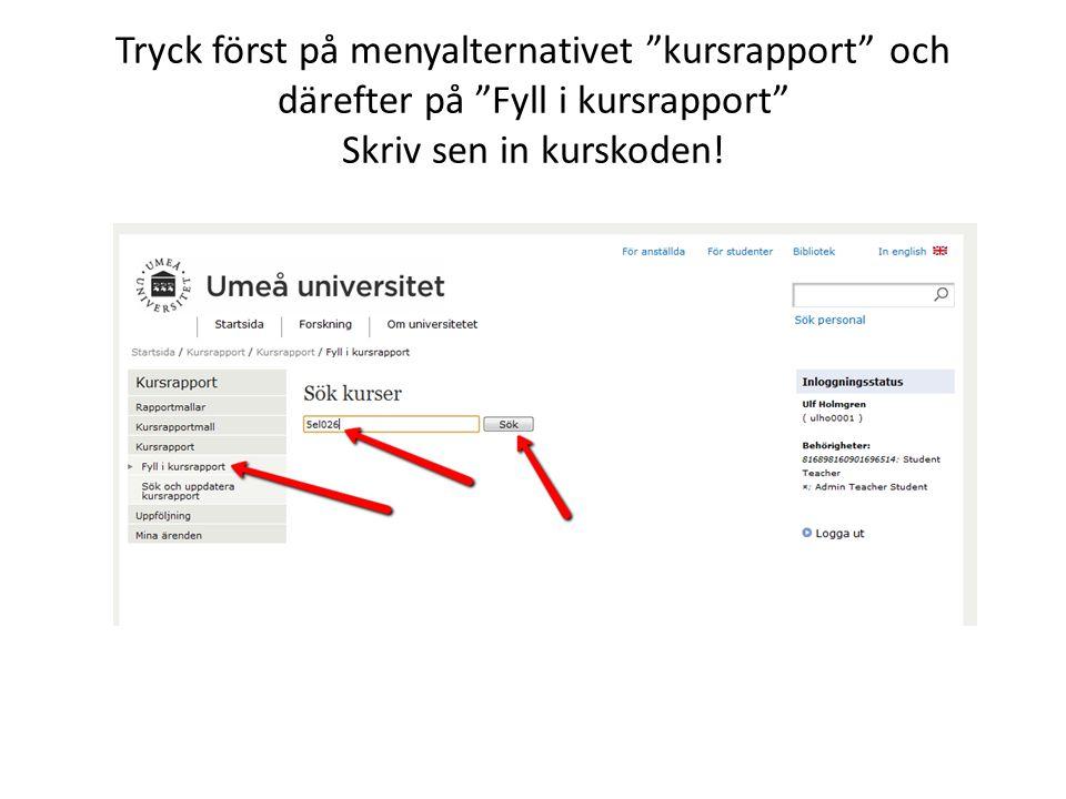 Tryck först på menyalternativet kursrapport och därefter på Fyll i kursrapport Skriv sen in kurskoden!