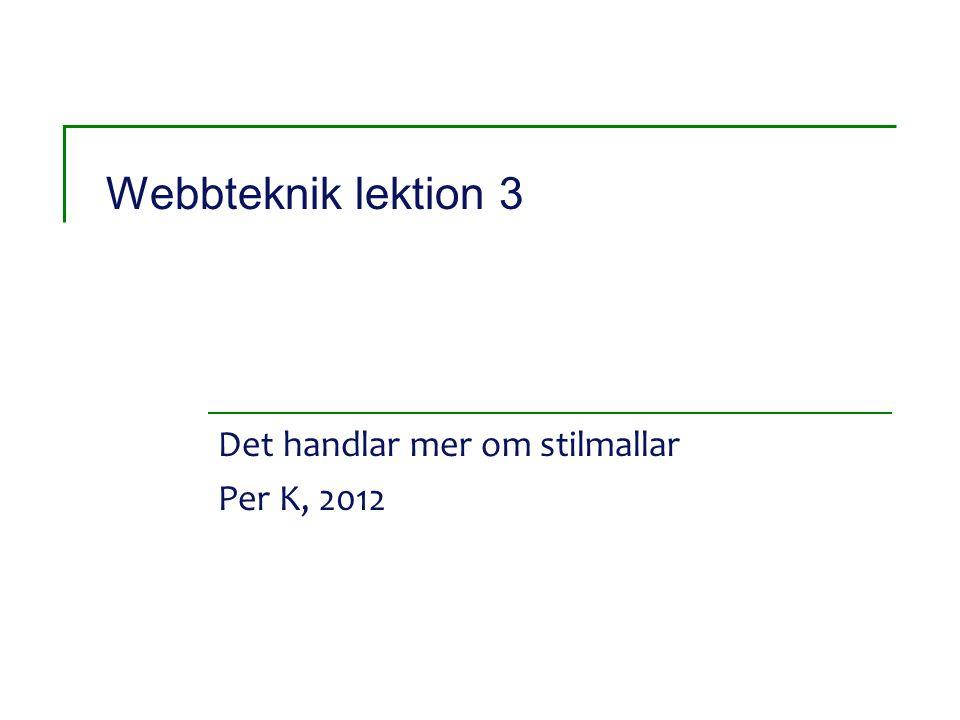 Webbteknik lektion 3 Det handlar mer om stilmallar Per K, 2012