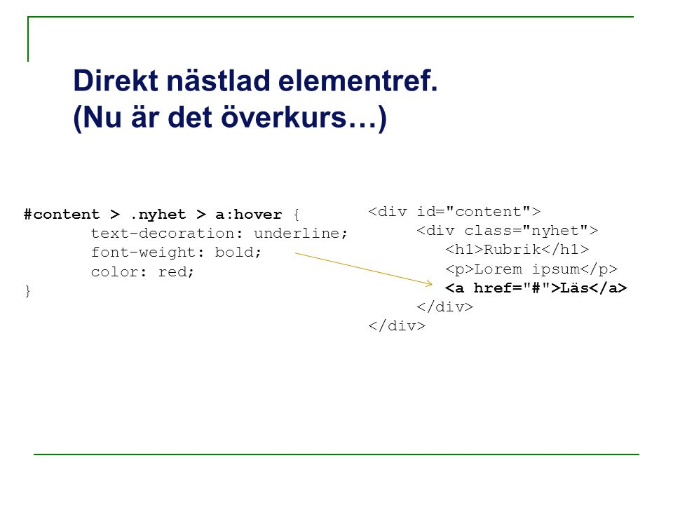 Direkt nästlad elementref. (Nu är det överkurs…) #content >.nyhet > a:hover { text-decoration: underline; font-weight: bold; color: red; } Rubrik Lore