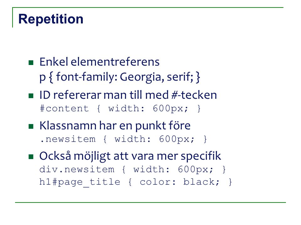 Repetition Enkel elementreferens p { font-family: Georgia, serif; } ID refererar man till med #-tecken #content { width: 600px; } Klassnamn har en punkt före.newsitem { width: 600px; } Också möjligt att vara mer specifik div.newsitem { width: 600px; } h1#page_title { color: black; }