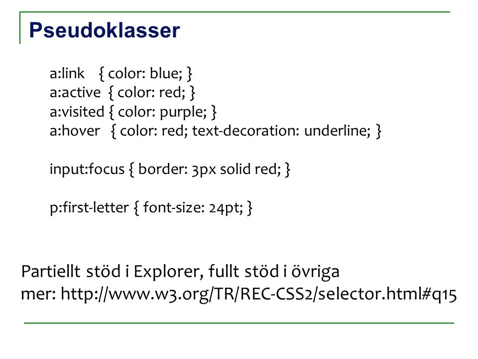 Pseudoklasser a:link { color: blue; } a:active { color: red; } a:visited { color: purple; } a:hover { color: red; text-decoration: underline; } input: