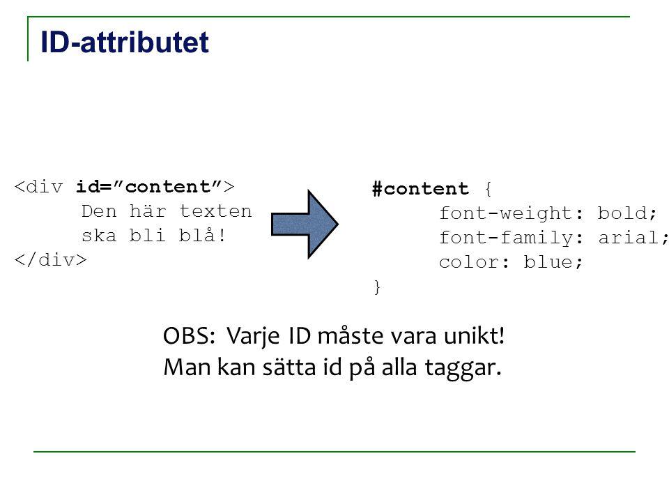 ID-attributet Den här texten ska bli blå! #content { font-weight: bold; font-family: arial; color: blue; } OBS: Varje ID måste vara unikt! Man kan sät