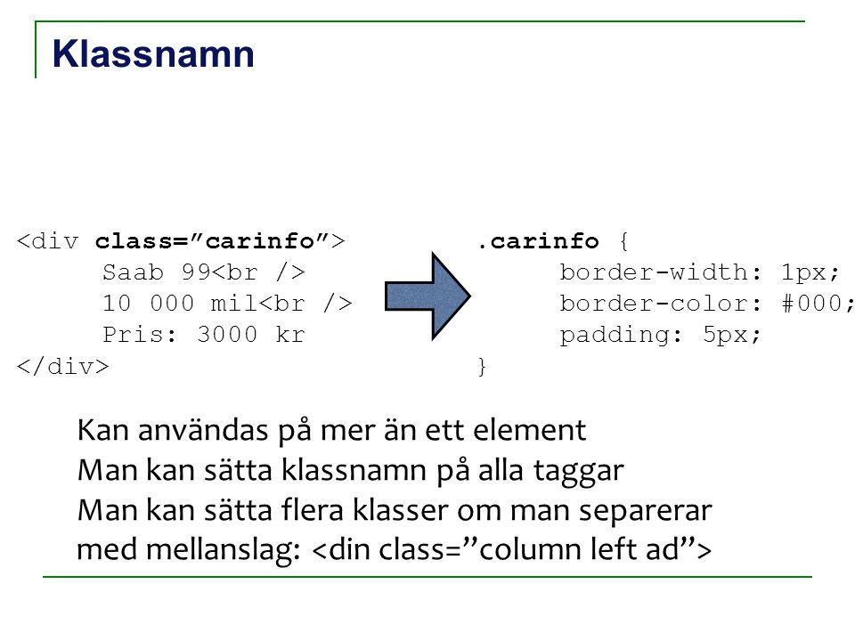 Klassnamn Saab 99 10 000 mil Pris: 3000 kr.carinfo { border-width: 1px; border-color: #000; padding: 5px; } Kan användas på mer än ett element Man kan sätta klassnamn på alla taggar Man kan sätta flera klasser om man separerar med mellanslag: