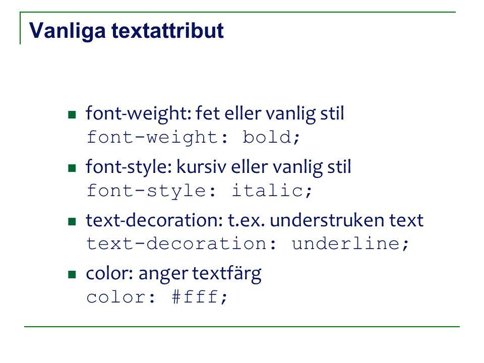 Vanliga textattribut font-weight: fet eller vanlig stil font-weight: bold; font-style: kursiv eller vanlig stil font-style: italic; text-decoration: t