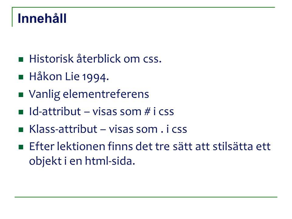 Innehåll Historisk återblick om css. Håkon Lie 1994. Vanlig elementreferens Id-attribut – visas som # i css Klass-attribut – visas som. i css Efter le