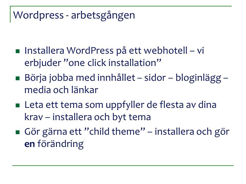 Wordpress - arbetsgången Installera WordPress på ett webhotell – vi erbjuder one click installation Börja jobba med innhållet – sidor – bloginlägg – media och länkar Leta ett tema som uppfyller de flesta av dina krav – installera och byt tema Gör gärna ett child theme – installera och gör en förändring