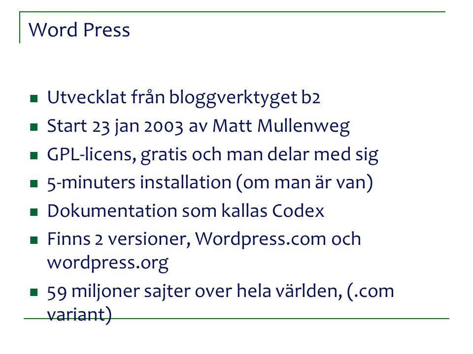 Word Press Utvecklat från bloggverktyget b2 Start 23 jan 2003 av Matt Mullenweg GPL-licens, gratis och man delar med sig 5-minuters installation (om man är van) Dokumentation som kallas Codex Finns 2 versioner, Wordpress.com och wordpress.org 59 miljoner sajter over hela världen, (.com variant)